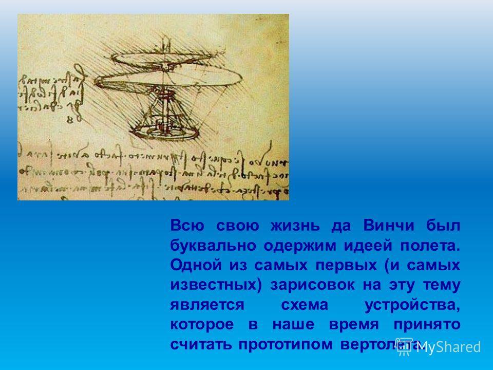 Всю свою жизнь да Винчи был буквально одержим идеей полета. Одной из самых первых (и самых известных) зарисовок на эту тему является схема устройства, которое в наше время принято считать прототипом вертолета.