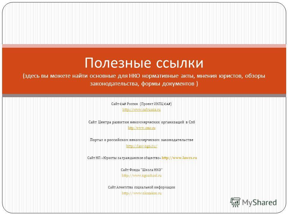 Сайт CAF Россия (Проект ИКПЦ CAF ) http://www.cafrussia.ru Сайт Центра развития некоммерческих организаций в Спб http://www.crno.ru Портал о российском некоммерческом законодательстве http://law-ngo.ru/ Сайт НП «Юристы за гражданское общество» http:/