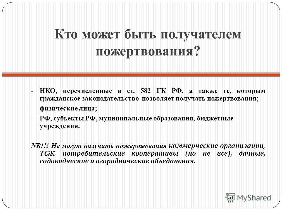 Кто может быть получателем пожертвования? - НКО, перечисленные в ст. 582 ГК РФ, а также те, которым гражданское законодательство позволяет получать пожертвования; - физические лица; - РФ, субъекты РФ, муниципальные образования, бюджетные учреждения.