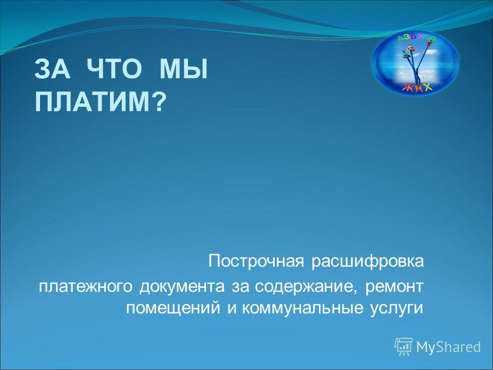 ЗА ЧТО МЫ ПЛАТИМ? Построчная расшифровка платежного документа за содержание, ремонт помещений и коммунальные услуги