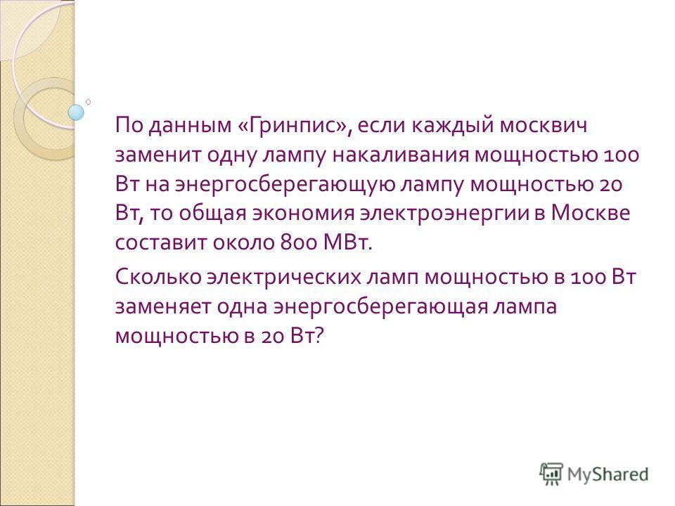 По данным « Гринпис », если каждый москвич заменит одну лампу накаливания мощностью 100 Вт на энергосберегающую лампу мощностью 20 Вт, то общая экономия электроэнергии в Москве составит около 800 МВт. Сколько электрических ламп мощностью в 100 Вт зам