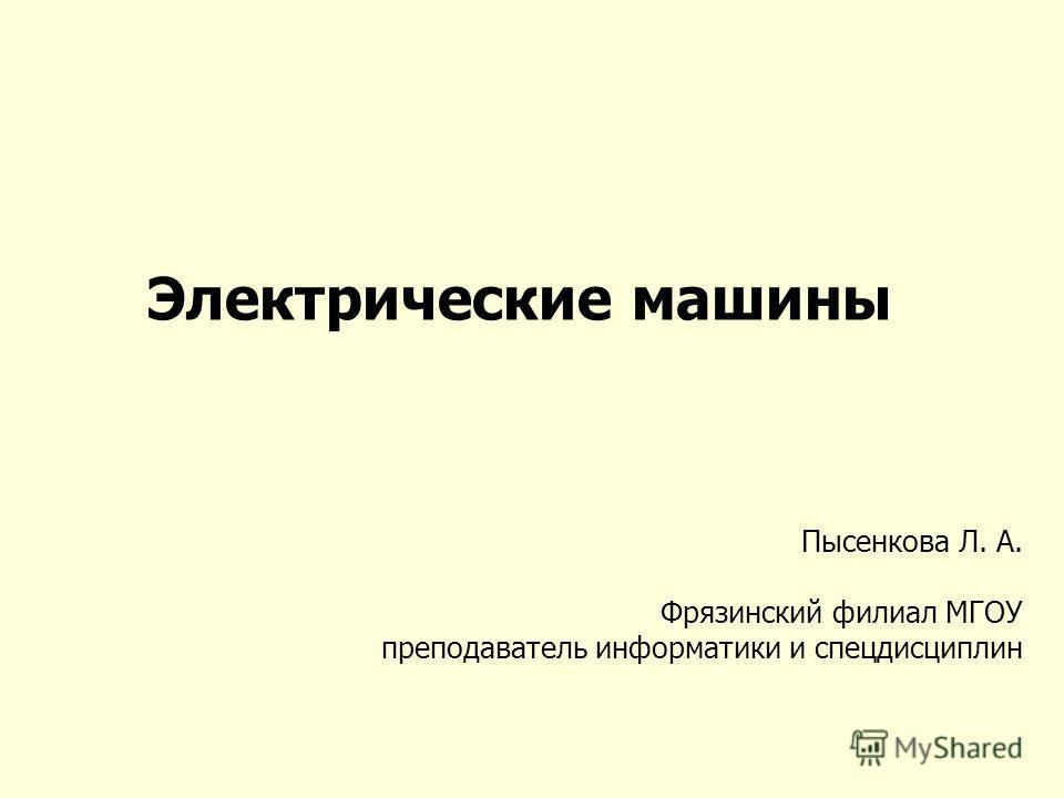 Электрические машины Пысенкова Л. А. Фрязинский филиал МГОУ преподаватель информатики и спецдисциплин