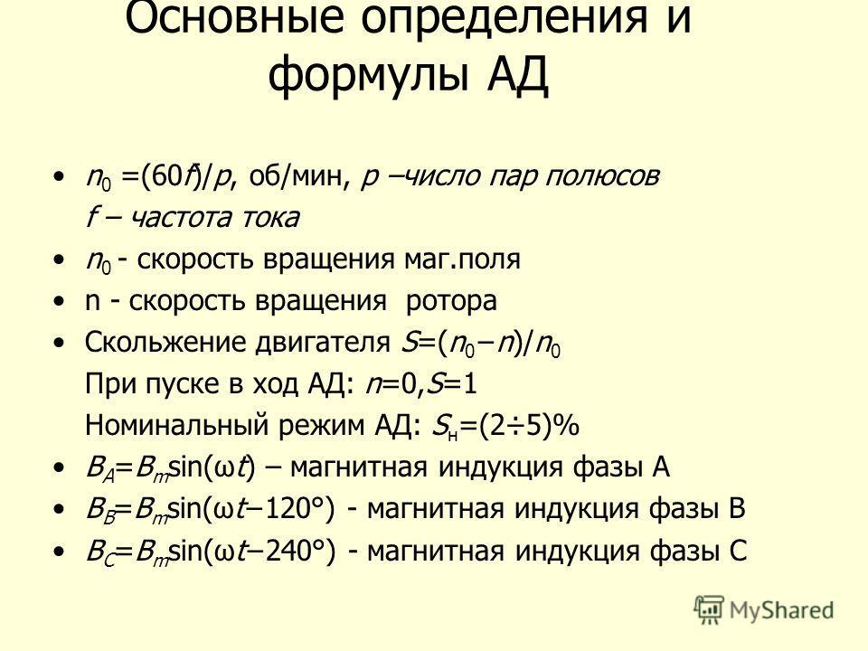 Основные определения и формулы АД n 0 =(60f)/p, об/мин, p –число пар полюсов f – частота тока n 0 - скорость вращения маг.поля n - скорость вращения ротора Скольжение двигателя S=(n 0n)/n 0 При пуске в ход АД: n=0,S=1 Номинальный режим АД: S н =(2÷5)