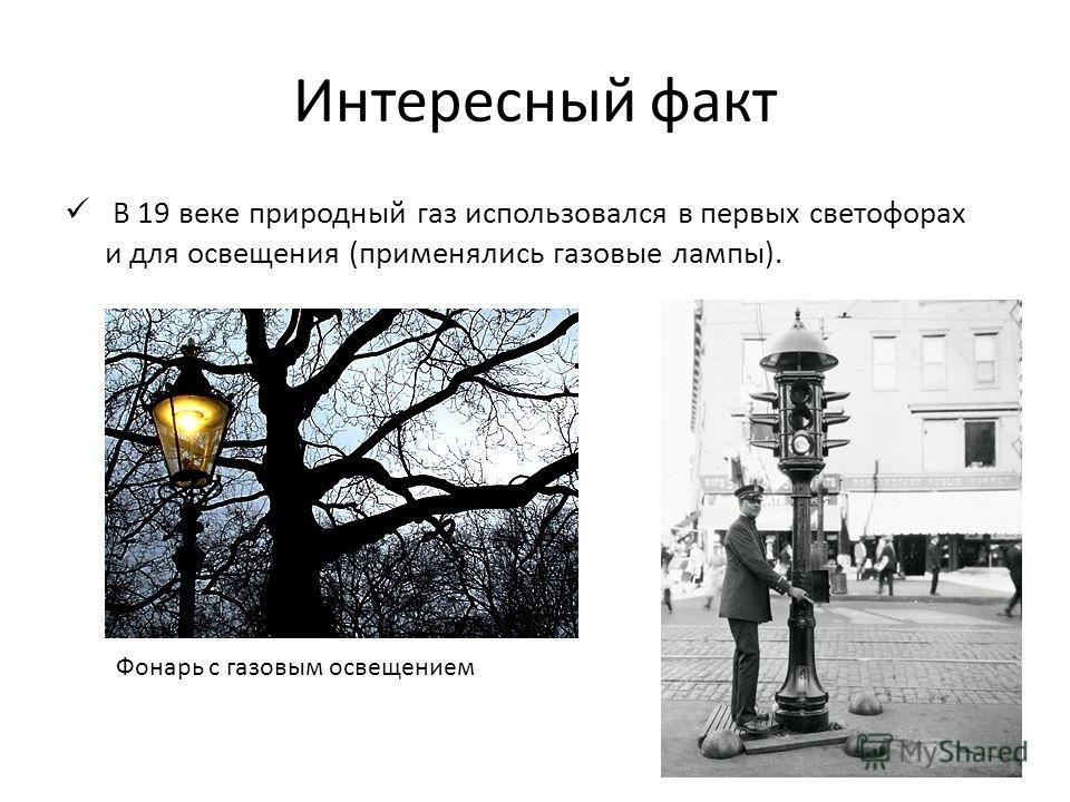 Интересный факт В 19 веке природный газ использовался в первых светофорах и для освещения (применялись газовые лампы). Фонарь с газовым освещением