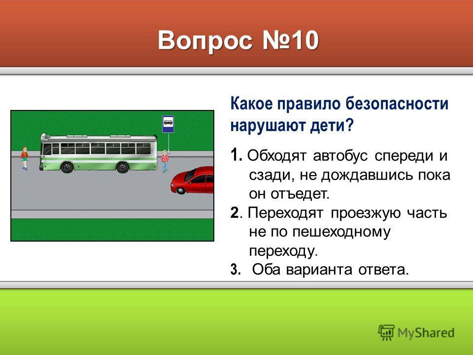 Вопрос 10 Какое правило безопасности нарушают дети? 1. Обходят автобус спереди и сзади, не дождавшись пока он отъедет. 2. Переходят проезжую часть не по пешеходному переходу. 3. Оба варианта ответа.