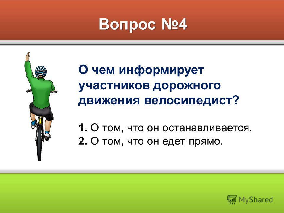 Вопрос 4 О чем информирует участников дорожного движения велосипедист? 1. О том, что он останавливается. 2. О том, что он едет прямо.