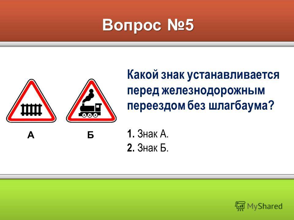Вопрос 5 АБ Какой знак устанавливается перед железнодорожным переездом без шлагбаума? 1. Знак А. 2. Знак Б.
