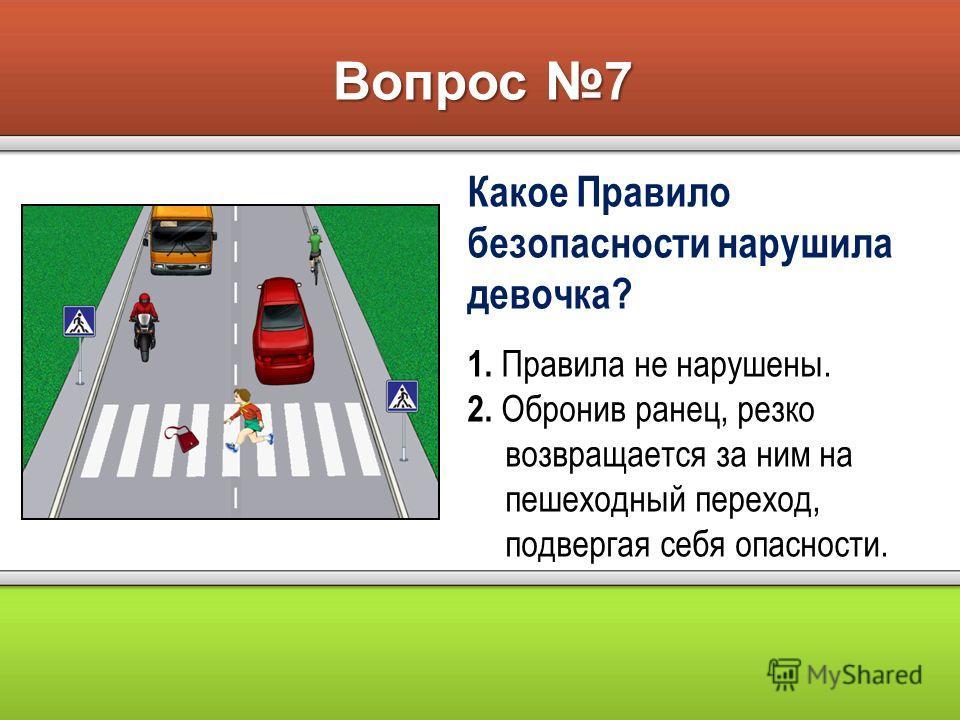 Вопрос 7 Какое Правило безопасности нарушила девочка? 1. Правила не нарушены. 2. Обронив ранец, резко возвращается за ним на пешеходный переход, подвергая себя опасности.