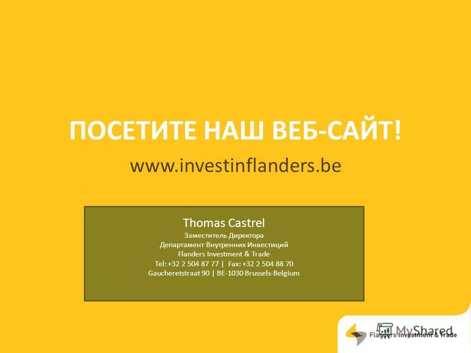 ПОСЕТИТЕ НАШ ВЕБ-САЙТ! www.investinflanders.be Thomas Castrel Заместитель Директора Департамент Внутренних Инвестиций Flanders Investment & Trade Tel: +32 2 504 87 77 | Fax: +32 2 504 88 70 Gaucheretstraat 90 | BE-1030 Brussels-Belgium
