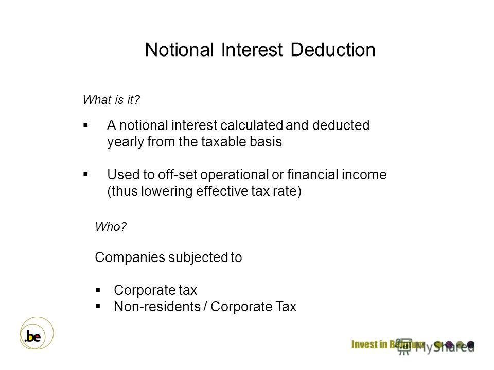 What is it? A notional interest calculated and deducted yearly from the taxable basis Used to off-set operational or financial income (thus lowering effective tax rate) Notional Interest Deduction Who? Companies subjected to Corporate tax Non-residen