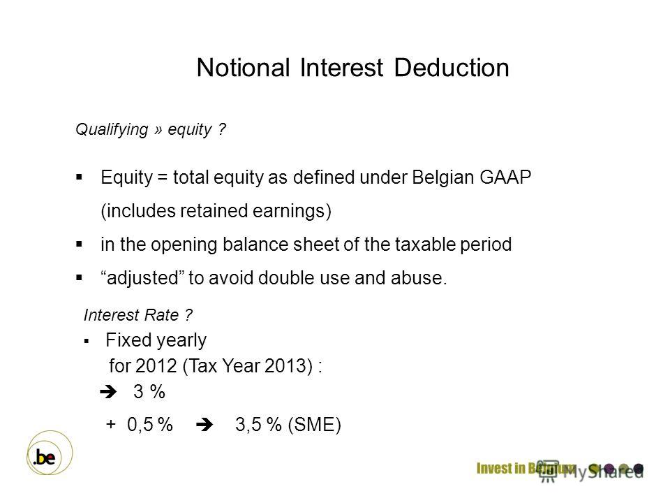 Qualifying » equity ? Equity = total equity as defined under Belgian GAAP (includes retained earnings) in the opening balance sheet of the taxable period adjusted to avoid double use and abuse. Notional Interest Deduction Interest Rate ? Fixed yearly
