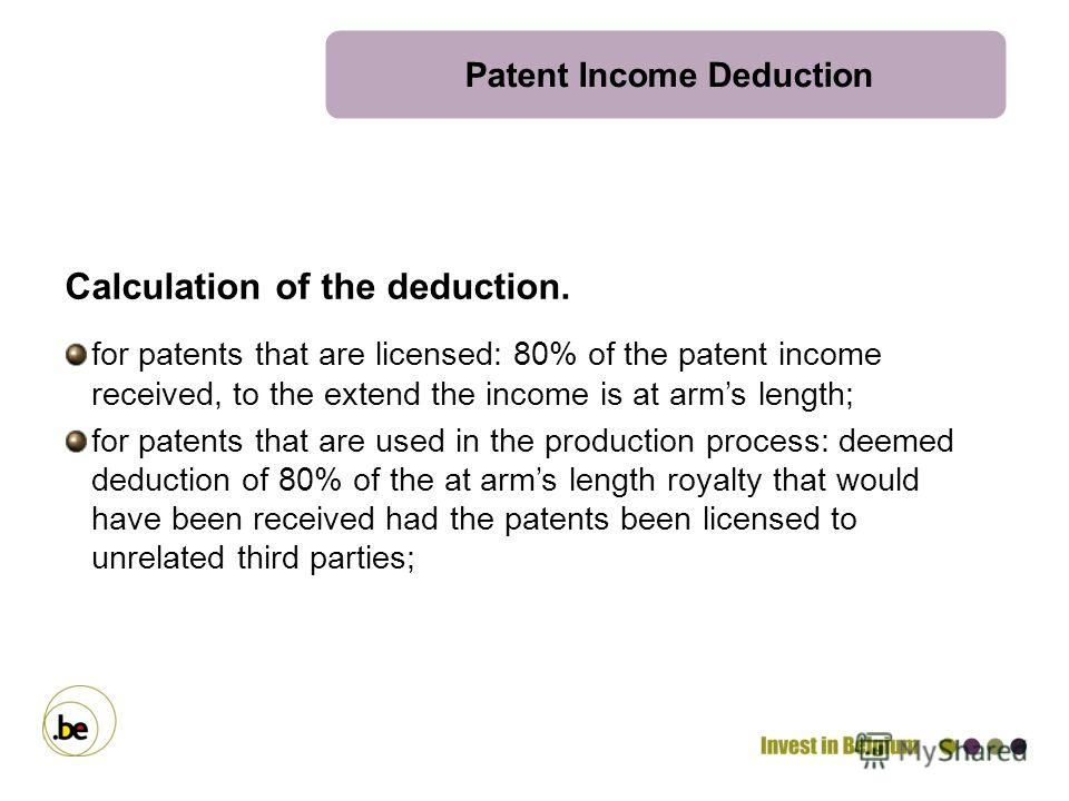 Patent Income Deduction Calculation of the deduction. for patents that are licensed: 80% of the patent income received, to the extend the income is at arms length; for patents that are used in the production process: deemed deduction of 80% of the at