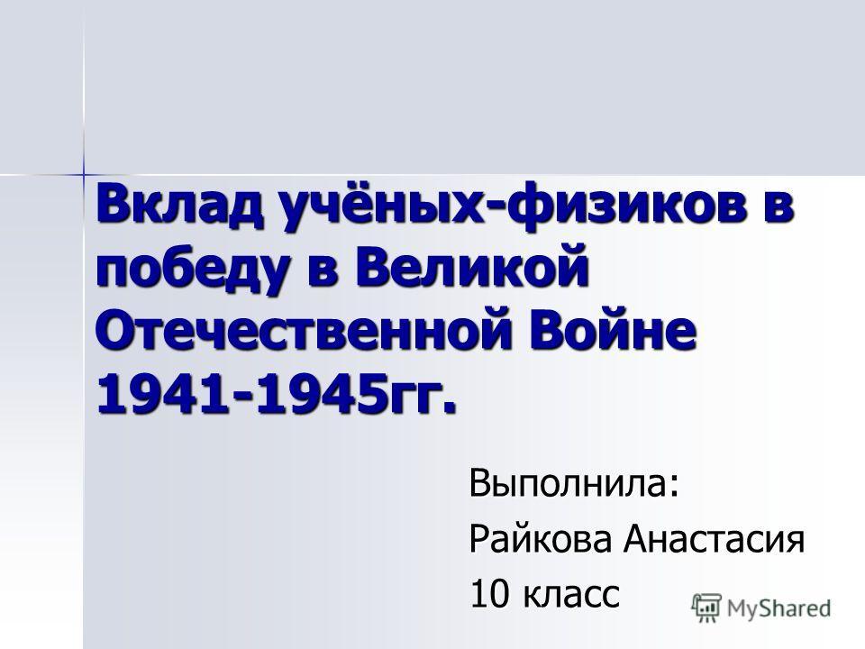 Вклад учёных-физиков в победу в Великой Отечественной Войне 1941-1945 гг. Выполнила: Райкова Анастасия 10 класс