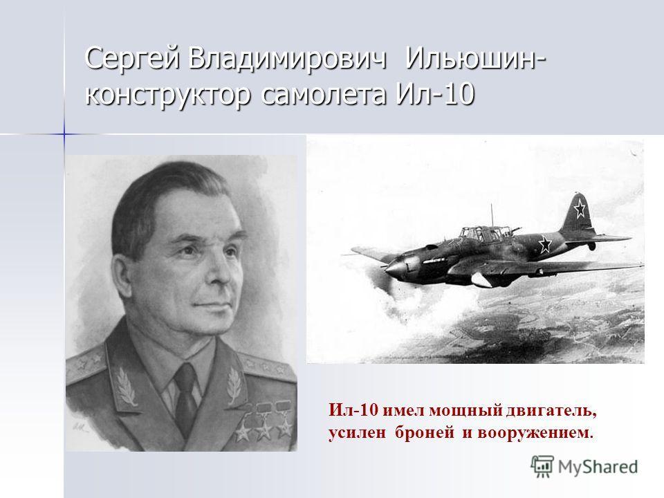 Сергей Владимирович Ильюшин- конструктор самолета Ил-10 Ил-10 имел мощный двигатель, усилен броней и вооружением.