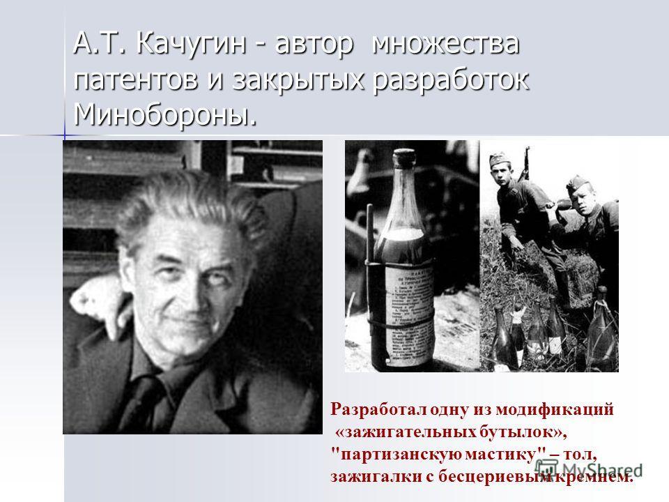 А.Т. Качугин - автор множества патентов и закрытых разработок Минобороны. Разработал одну из модификаций «зажигательных бутылок», партизанскую мастику – тол, зажигалки с бесцериевым кремнем.