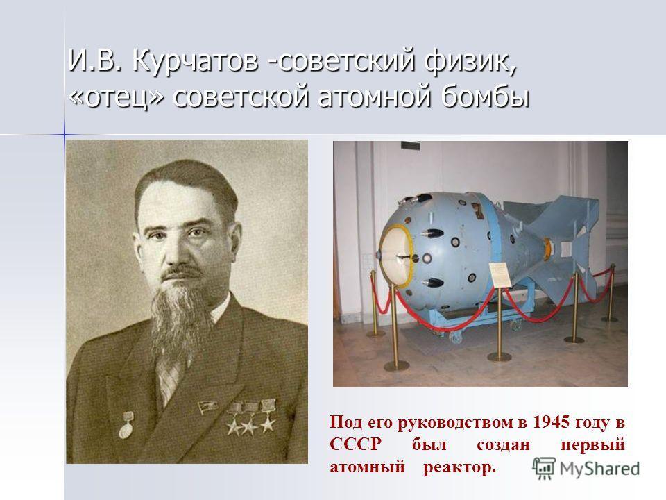 И.В. Курчатов -советский физик, «отец» советской атомной бомбы Под его руководством в 1945 году в СССР был создан первый атомный реактор.