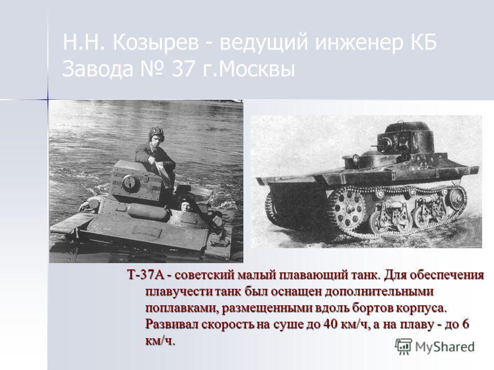 Н.Н. Козырев - ведущий инженер КБ Завода 37 г.Москвы Т-37А - советский малый плавающий танк. Для обеспечения плавучести танк был оснащен дополнительными поплавками, размещенными вдоль бортов корпуса. Развивал скорость на суше до 40 км/ч, а на плаву -