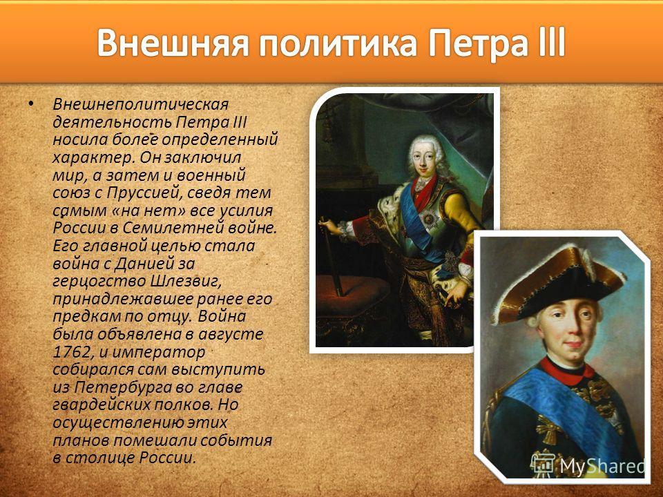 Внешнеполитическая деятельность Петра III носила более определенный характер. Он заключил мир, а затем и военный союз с Пруссией, сведя тем самым «на нет» все усилия России в Семилетней войне. Его главной целью стала война с Данией за герцогство Шлез