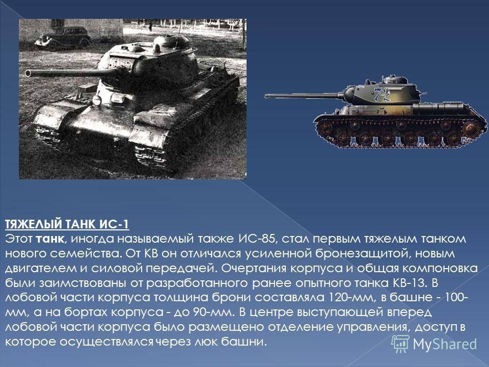 ТЯЖЕЛЫЙ ТАНК ИС-1 Этот танк, иногда называемый также ИС-85, стал первым тяжелым танком нового семейства. От КВ он отличался усиленной бронезащитой, новым двигателем и силовой передачей. Очертания корпуса и общая компоновка были заимствованы от разраб