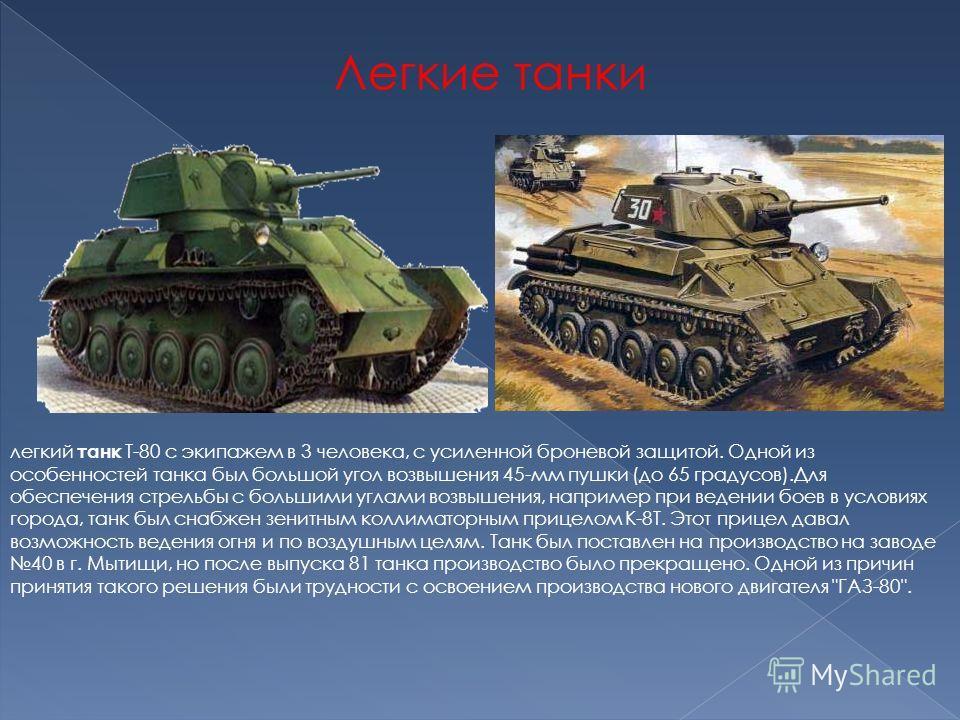 Легкие танки легкий танк Т-80 с экипажем в 3 человека, с усиленной броневой защитой. Одной из особенностей танка был большой угол возвышения 45-мм пушки (до 65 градусов).Для обеспечения стрельбы с большими углами возвышения, например при ведении боев