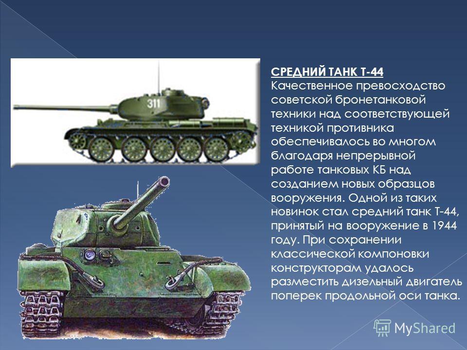 СРЕДНИЙ ТАНК Т-44 Качественное превосходство советской бронетанковой техники над соответствующей техникой противника обеспечивалось во многом благодаря непрерывной работе танковых КБ над созданием новых образцов вооружения. Одной из таких новинок ста