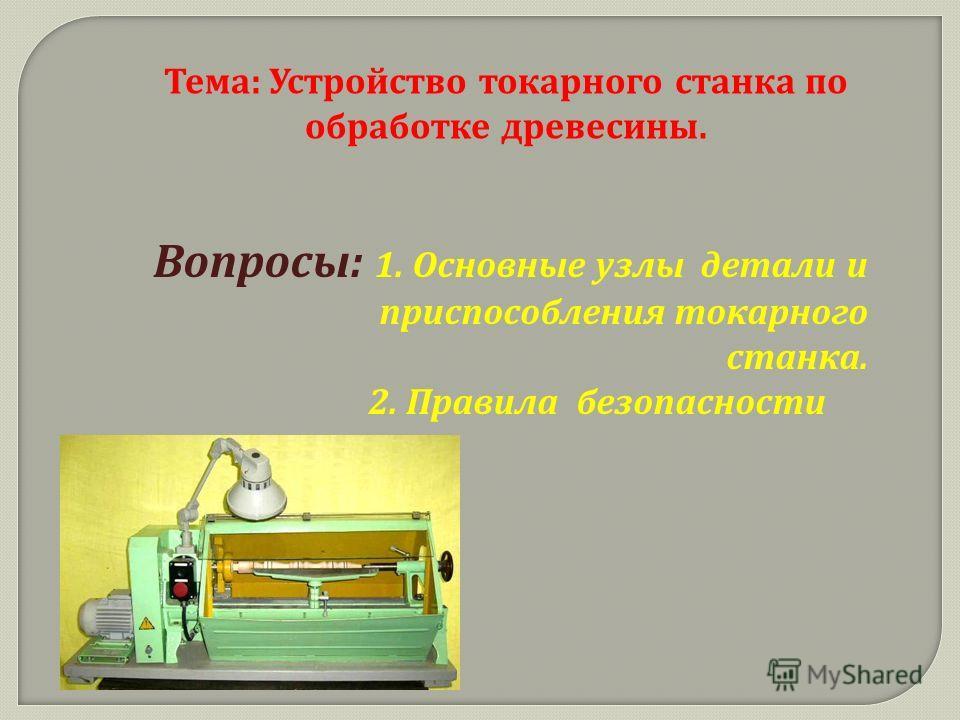 Тема : Устройство токарного станка по обработке древесины. Вопросы : 1. Основные узлы детали и приспособления токарного станка. 2. Правила безопасности