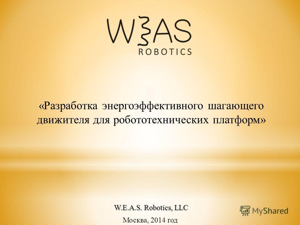 Москва, 2014 год «Разработка энергоэффективного шагающего движителя для робототехнических платформ» W.E.A.S. Robotics, LLC