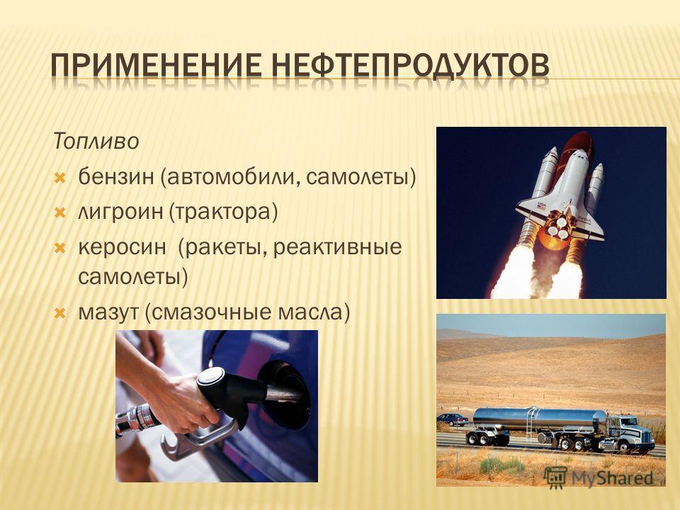 Топливо бензин (автомобили, самолеты) лигроин (трактора) керосин (ракеты, реактивные самолеты) мазут (смазочные масла)