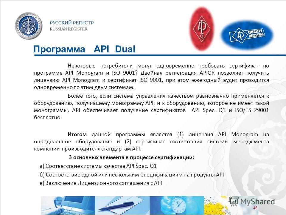 46 Программа API Dual Некоторые потребители могут одновременно требовать сертификат по программе API Monogram и ISO 9001? Двойная регистрация APIQR позволяет получить лицензию API Monogram и сертификат ISO 9001, при этом ежегодный аудит проводится од