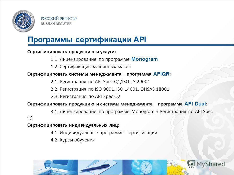 9 Программы сертификации API Сертифицировать продукцию и услуги: 1.1. Лицензирование по программе Monogram 1.2. Сертификация машинных масел Сертифицировать системы менеджмента – программа APIQR : 2.1. Регистрация по API Spec Q1/ISO TS 29001 2.2. Реги