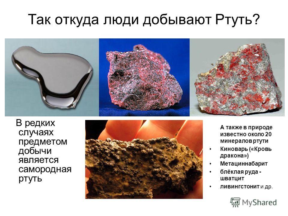 Так откуда люди добывают Ртуть? В редких случаях предметом добычи является самородная ртуть А также в природе известно около 20 минералов ртути Киноварь («Кровь дракона») Метациннабарит блёклая руда - шватцит ливингстонит и др.