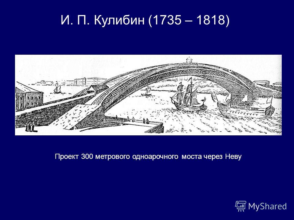 И. П. Кулибин (1735 – 1818) Проект 300 метрового одноарочного моста через Неву