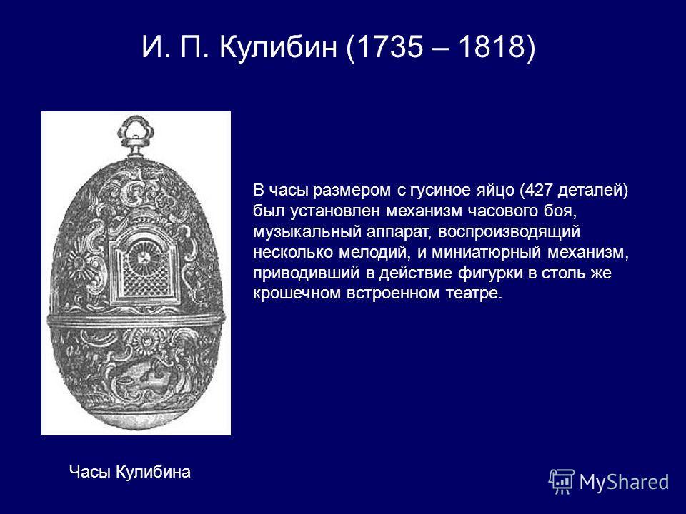 И. П. Кулибин (1735 – 1818) В часы размером с гусиное яйцо (427 деталей) был установлен механизм часового боя, музыкальный аппарат, воспроизводящий несколько мелодий, и миниатюрный механизм, приводивший в действие фигурки в столь же крошечном встроен