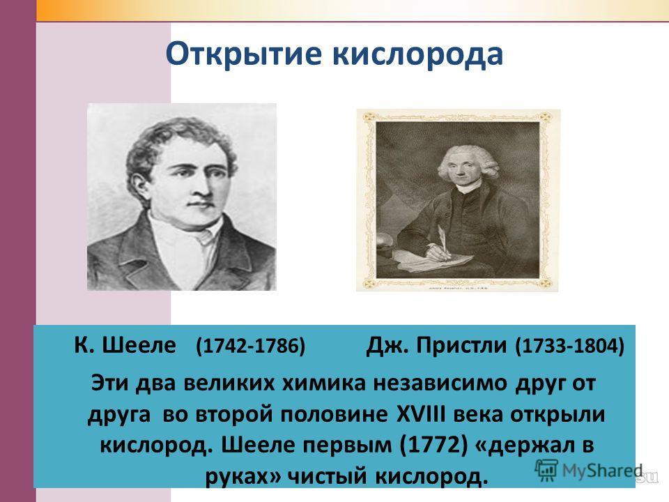 Открытие кислорода К. Шееле (1742-1786) Дж. Пристли (1733-1804) Эти два великих химика независимо друг от друга во второй половине XVIII века открыли кислород. Шееле первым (1772) «держал в руках» чистый кислород.