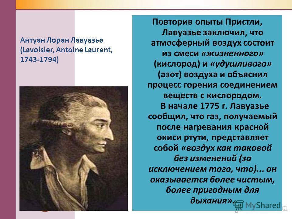 Повторив опыты Пристли, Лавуазье заключил, что атмосферный воздух состоит из смеси «жизненного» (кислород) и «удушливого» (азот) воздуха и объяснил процесс горения соединением веществ с кислородом. В начале 1775 г. Лавуазье сообщил, что газ, получаем