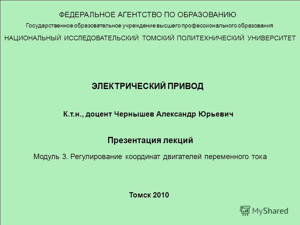 ФЕДЕРАЛЬНОЕ АГЕНТСТВО ПО ОБРАЗОВАНИЮ Государственное образовательное учреждение высшего профессионального образования НАЦИОНАЛЬНЫЙ ИССЛЕДОВАТЕЛЬСКИЙ ТОМСКИЙ ПОЛИТЕХНИЧЕСКИЙ УНИВЕРСИТЕТ ЭЛЕКТРИЧЕСКИЙ ПРИВОД К.т.н., доцент Чернышев Александр Юрьевич Пр