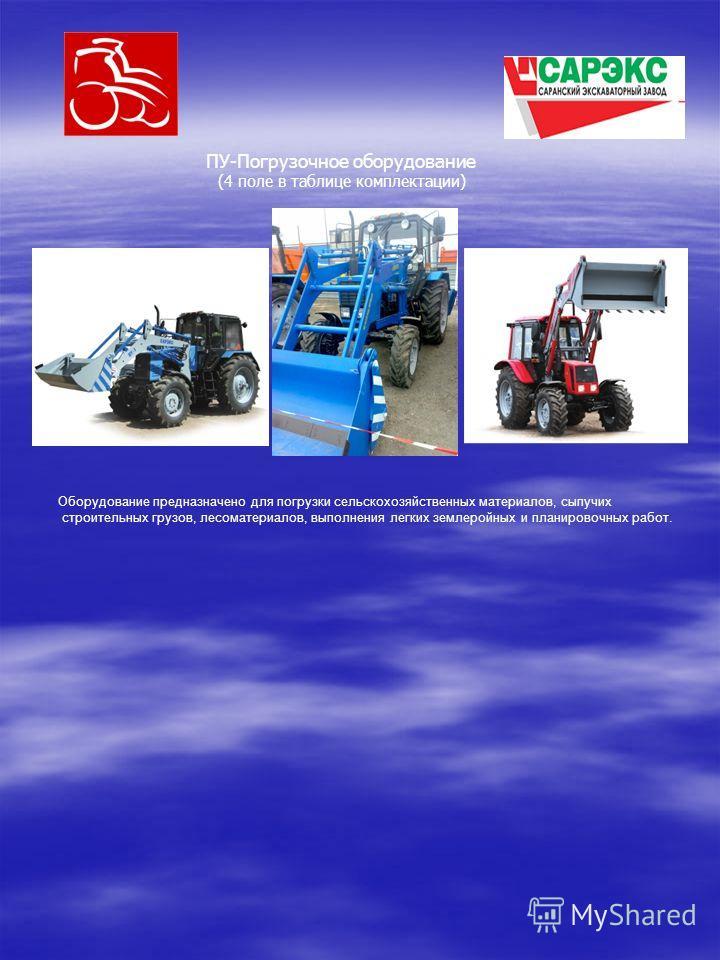 ПУ-Погрузочное оборудование (4 поле в таблице комплектации) Оборудование предназначено для погрузки сельскохозяйственных материалов, сыпучих строительных грузов, лесоматериалов, выполнения легких землеройных и планировочных работ.