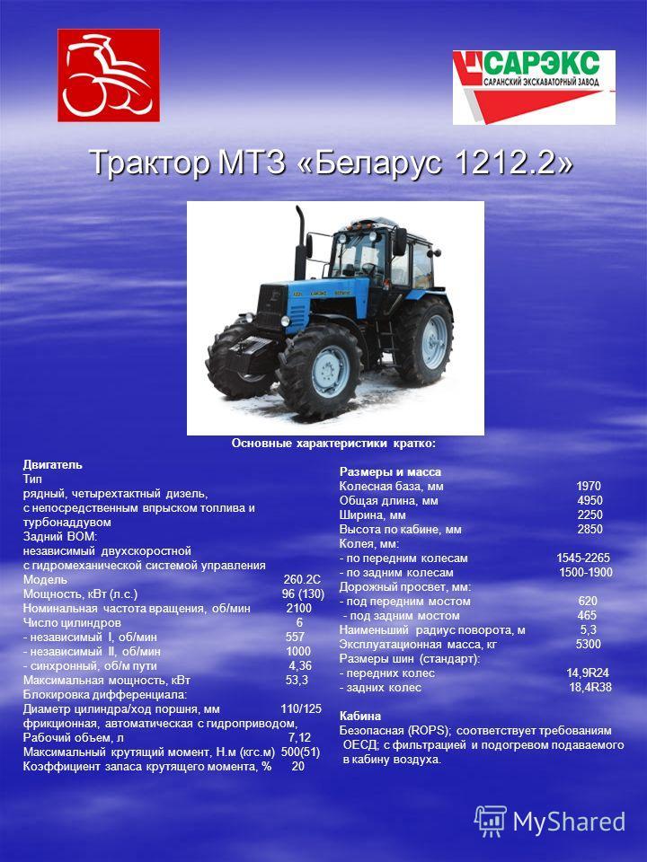 Трактор МТЗ «Беларус 1212.2» Двигатель Тип рядный, четырехтактный дизель, с непосредственным впрыском топлива и турбонаддувом Задний ВОМ: независимый двухскоростной с гидромеханической системой управления Модель 260.2С Мощность, к Вт (л.с.) 96 (130)