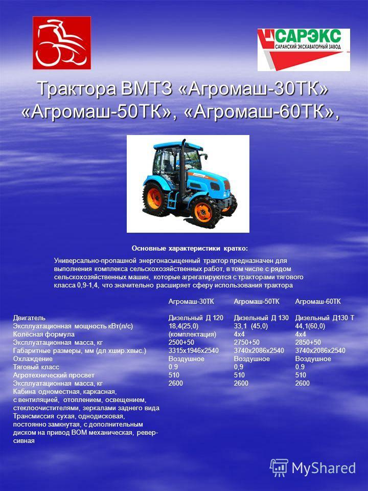 Трактора ВМТЗ «Агромаш-30ТК» «Агромаш-50ТК», «Агромаш-60ТК», Универсально-пропашной энергонасыщенный трактор предназначен для выполнения комплекса сельскохозяйственных работ, в том числе с рядом сельскохозяйственных машин, которые агрегатируются с тр