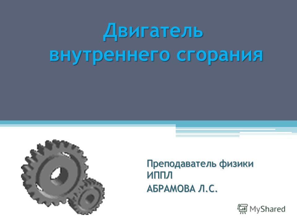 Преподаватель физики ИППЛ АБРАМОВА Л.С. Двигатель внутреннего сгорания внутреннего сгорания