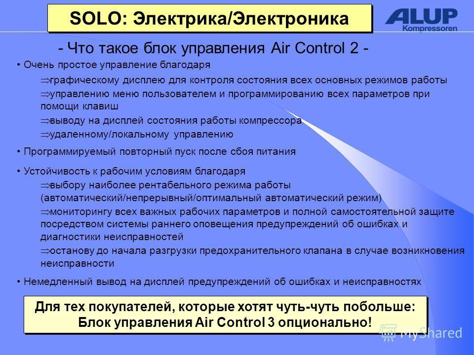 SOLO: Электрика/Электроника Очень простое управление благодаря графическому дисплею для контроля состояния всех основных режимов работы управлению меню пользователем и программированию всех параметров при помощи клавиш выводу на дисплей состояния раб