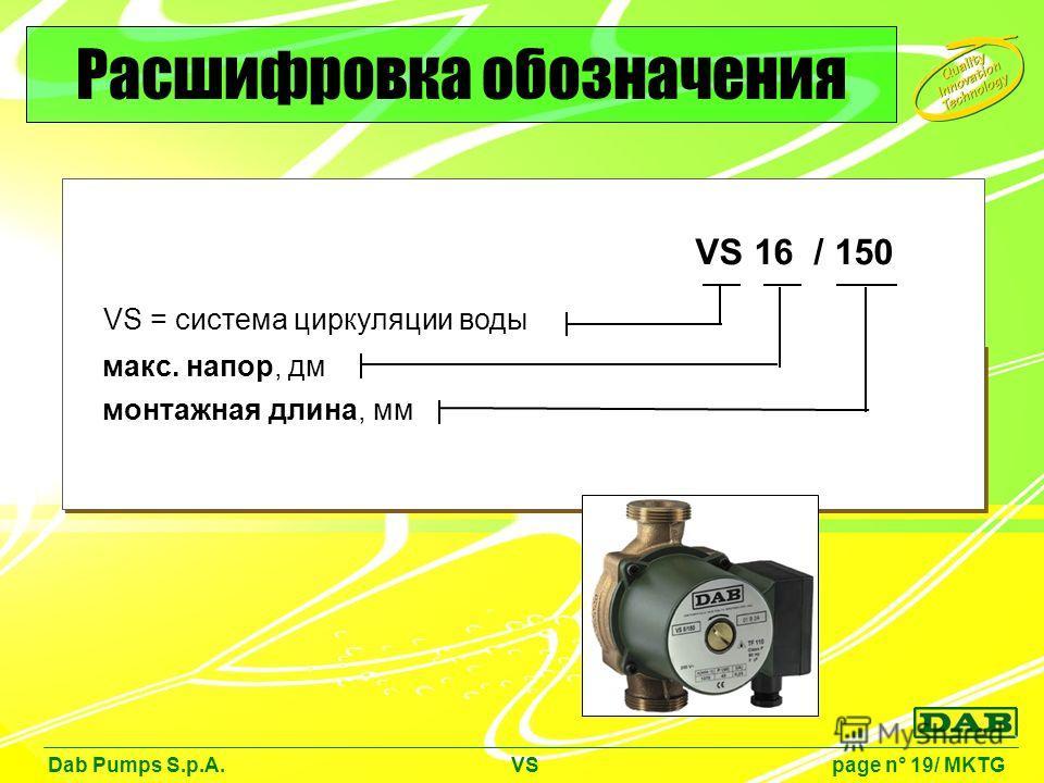 VS = система циркуляции воды макс. напор, дм VS 16 / 150 монтажная длина, мм Dab Pumps S.p.A. VS page n° 19/ MKTG Расшифровка обозначения