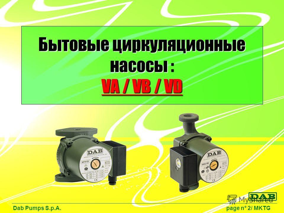 Бытовые циркуляционные насосы VA / VB / VD Бытовые циркуляционные насосы : VA / VB / VD Dab Pumps S.p.A. page n° 2/ MKTG