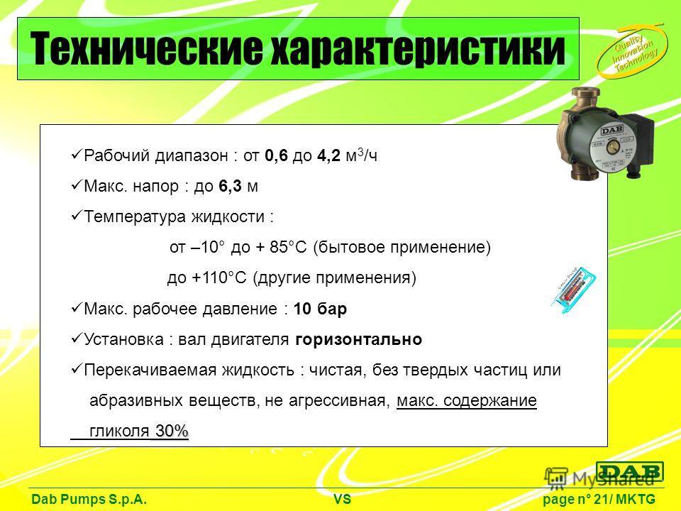 Рабочий диапазон : от 0,6 до 4,2 м 3 /ч Макс. напор : до 6,3 м Температура жидкости : от –10° до + 85°C (бытовое применение) до +110°C (другие применения) Макс. рабочее давление : 10 бар Установка : вал двигателя горизонтально Перекачиваемая жидкость