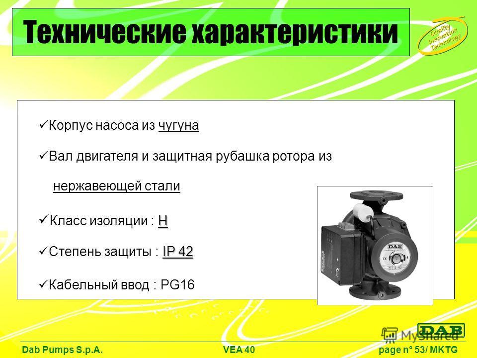 Корпус насоса из чугуна Вал двигателя и защитная рубашка ротора из нержавеющей стали H Класс изоляции : H IP 42 Степень защиты : IP 42 Кабельный ввод : PG16 Dab Pumps S.p.A. VEA 40 page n° 53/ MKTG Технические характеристики