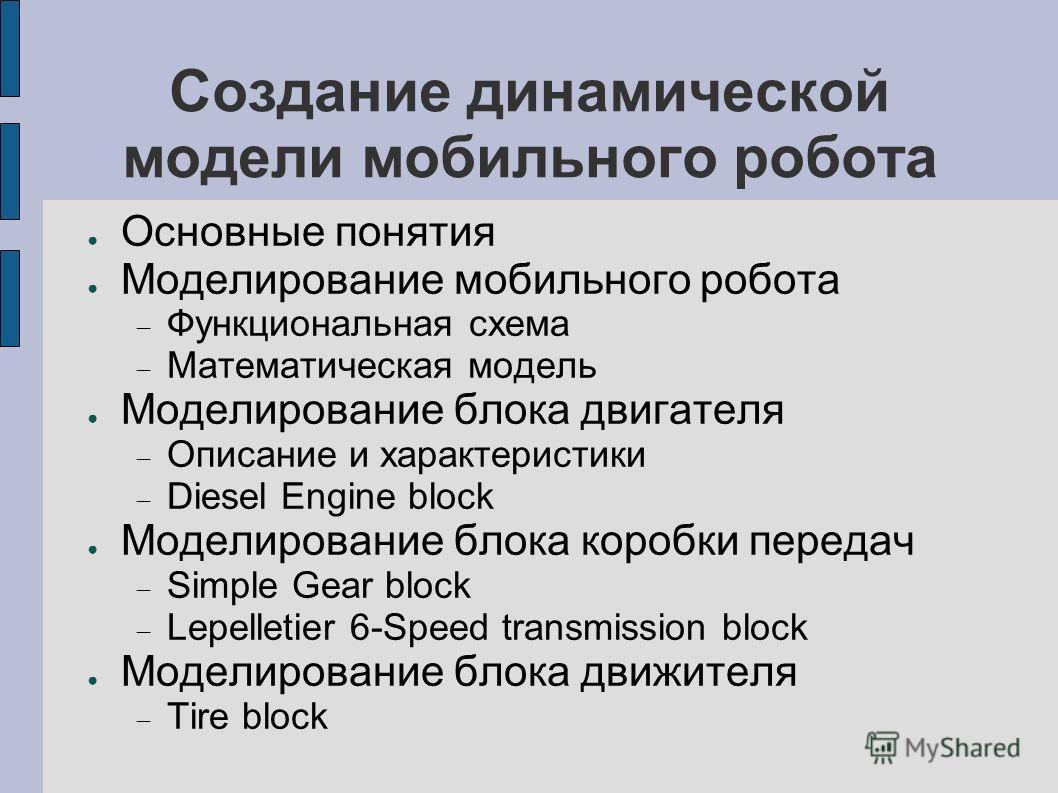 Создание динамической модели мобильного робота Основные понятия Моделирование мобильного робота Функциональная схема Математическая модель Моделирование блока двигателя Описание и характеристики Diesel Engine block Моделирование блока коробки передач