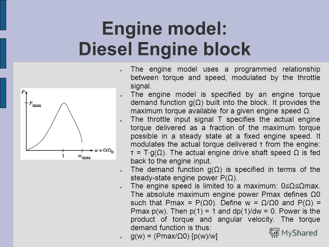 Engine model: Diesel Engine block The engine model uses a programmed relationship between torque and speed, modulated by the throttle signal. The engine model is specified by an engine torque demand function g(Ω) built into the block. It provides the