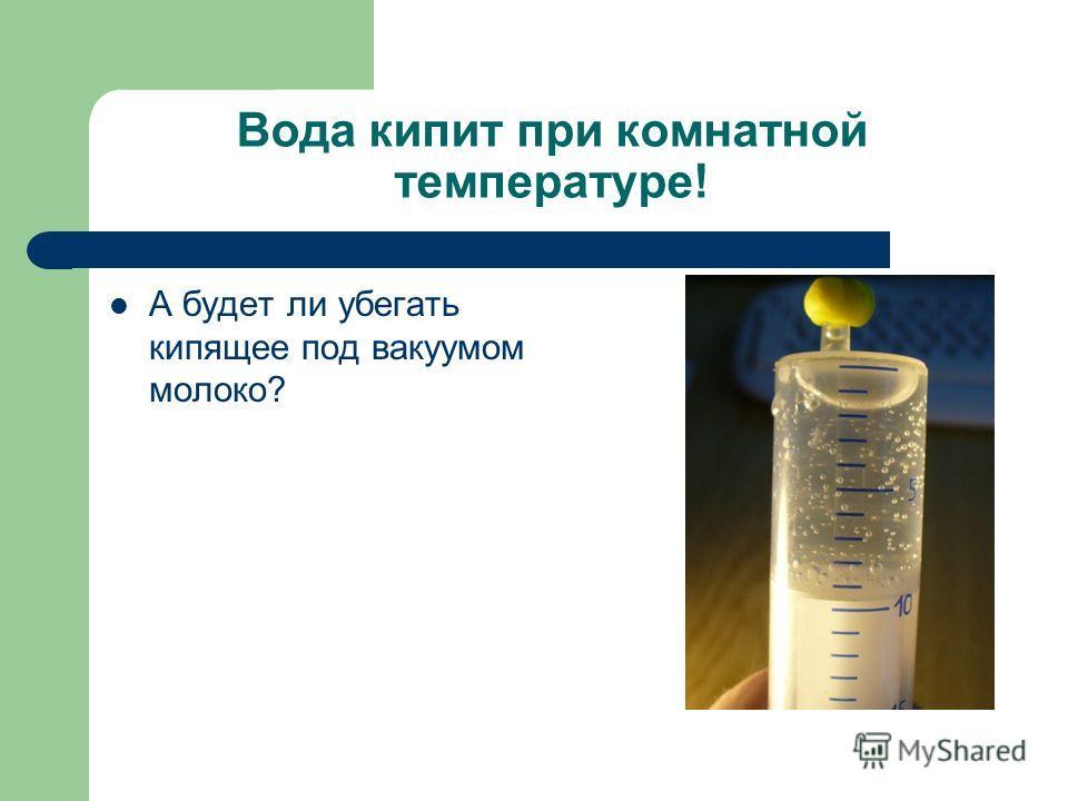 Вода кипит при комнатной температуре! А будет ли убегать кипящее под вакуумом молоко?