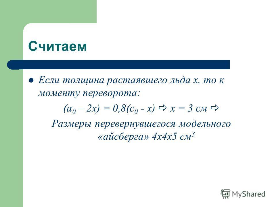 Считаем Если толщина растаявшего льда x, то к моменту переворота: (a 0 – 2x) = 0,8(c 0 - x) x = 3 см Размеры перевернувшегося модельного «айсберга» 4 х 4 х 5 см 3