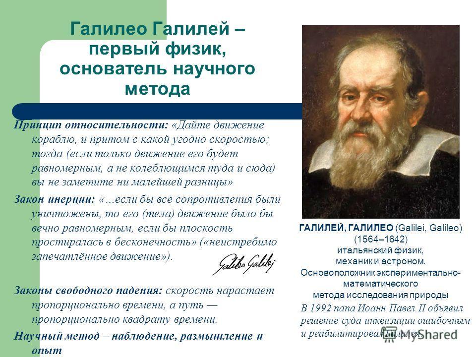 Галилео Галилей – первый физик, основатель научного метода Принцип относительности: «Дайте движение кораблю, и притом с какой угодно скоростью; тогда (если только движение его будет равномерным, а не колеблющимся туда и сюда) вы не заметите ни малейш